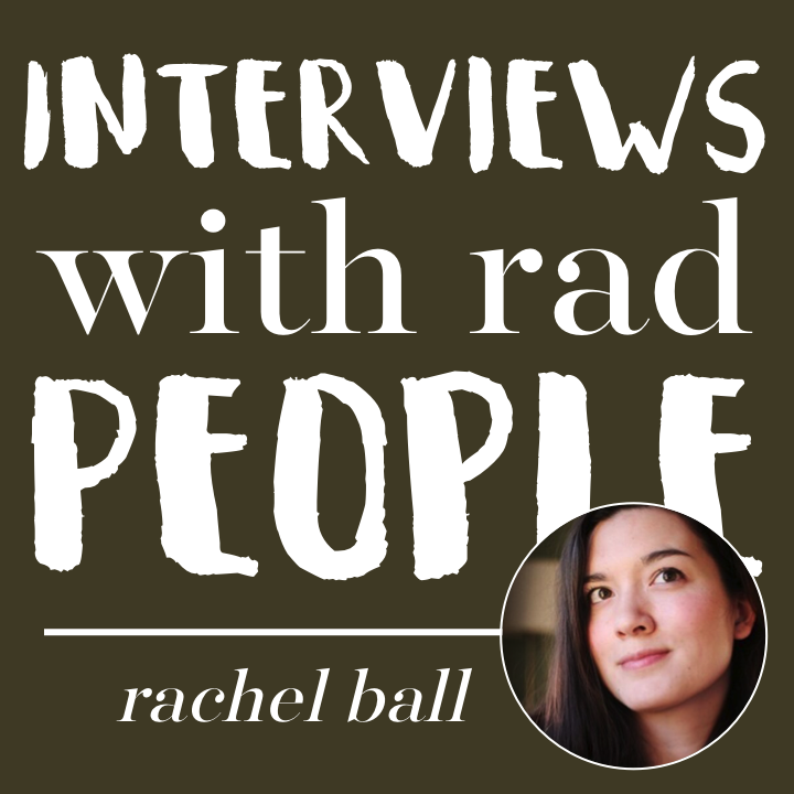 Interviews with Rad People Rachel Ball